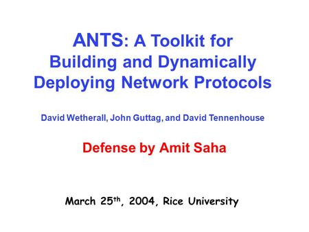 Defense by Amit Saha March 25 th, 2004, Rice University ANTS : A Toolkit for Building and Dynamically Deploying Network Protocols David Wetherall, John.
