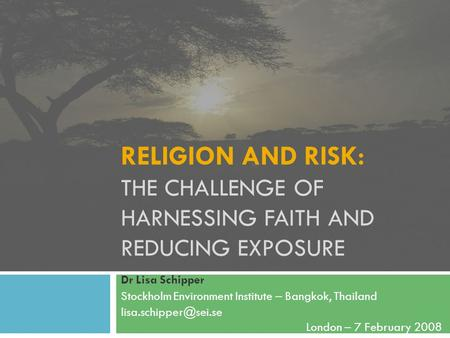 RELIGION AND RISK: THE CHALLENGE OF HARNESSING FAITH AND REDUCING EXPOSURE Dr Lisa Schipper Stockholm Environment Institute – Bangkok, Thailand