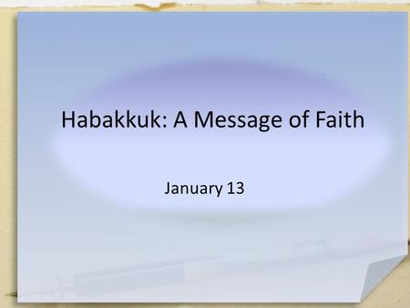 A Message of Faith Habakkuk: A Message of Faith January 13.