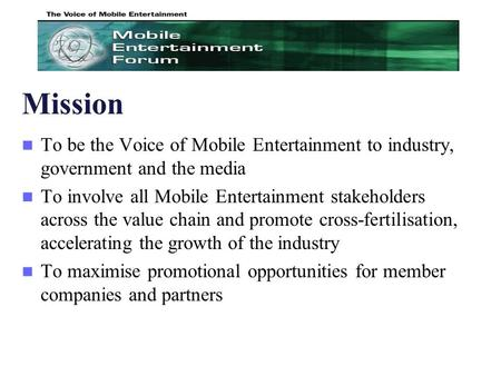 Mission To be the Voice of Mobile Entertainment to industry, government and the media To involve all Mobile Entertainment stakeholders across the value.