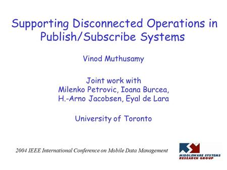 Supporting Disconnected Operations in Publish/Subscribe Systems Vinod Muthusamy Joint work with Milenko Petrovic, Ioana Burcea, H.-Arno Jacobsen, Eyal.