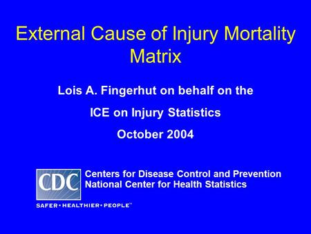 External Cause of Injury Mortality Matrix Lois A. Fingerhut on behalf on the ICE on Injury Statistics October 2004 Centers for Disease Control and Prevention.