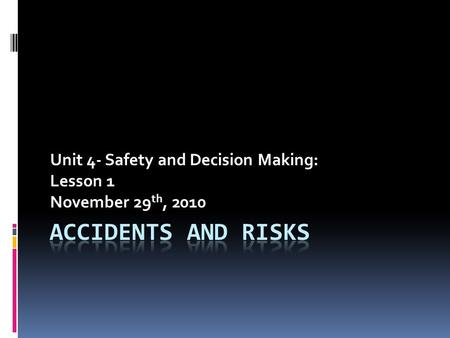 Unit 4- Safety and Decision Making: Lesson 1 November 29 th, 2010.