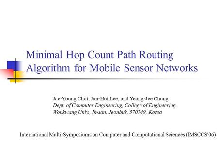 Minimal Hop Count Path Routing Algorithm for Mobile Sensor Networks Jae-Young Choi, Jun-Hui Lee, and Yeong-Jee Chung Dept. of Computer Engineering, College.