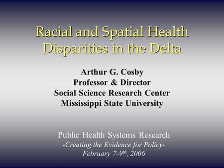 Racial and Spatial Health Disparities in the Delta Arthur G. Cosby Professor & Director Social Science Research Center Mississippi State University Public.