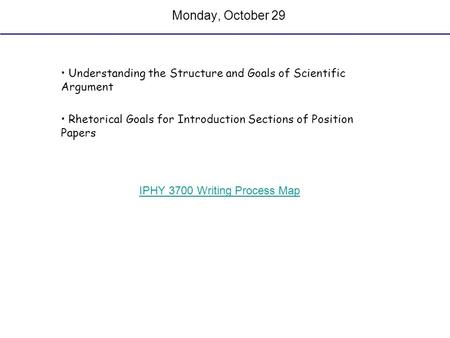 Monday, October 29 Understanding the Structure and Goals of Scientific Argument Rhetorical Goals for Introduction Sections of Position Papers IPHY 3700.