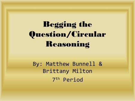 Begging the Question/Circular Reasoning By: Matthew Bunnell & Brittany Milton 7 th Period.
