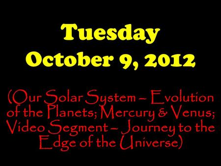 Tuesday October 9, 2012 (Our Solar System – Evolution of the Planets; Mercury & Venus; Video Segment – Journey to the Edge of the Universe)