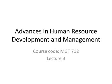 Advances in Human Resource Development and Management Course code: MGT 712 Lecture 3.