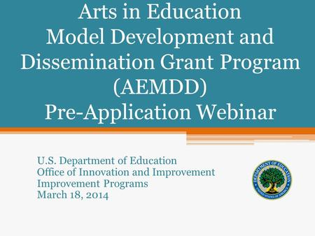 Arts in Education Model Development and Dissemination Grant Program (AEMDD) Pre-Application Webinar U.S. Department of Education Office of Innovation and.