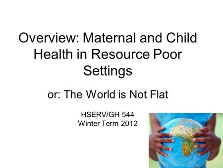Overview: Maternal and Child Health in Resource Poor Settings or: The World is Not Flat HSERV/GH 544 Winter Term 2012.