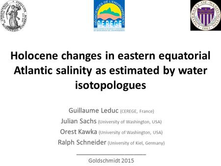Holocene changes in eastern equatorial Atlantic salinity as estimated by water isotopologues Guillaume Leduc (CEREGE, France) Julian Sachs (University.