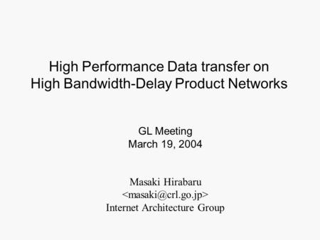 Masaki Hirabaru Internet Architecture Group GL Meeting March 19, 2004 High Performance Data transfer on High Bandwidth-Delay Product Networks.