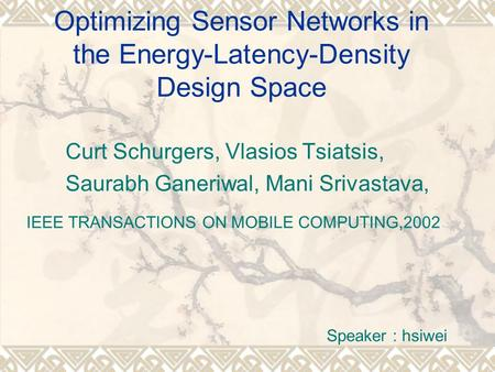 Optimizing Sensor Networks in the Energy-Latency-Density Design Space Curt Schurgers, Vlasios Tsiatsis, Saurabh Ganeriwal, Mani Srivastava, IEEE TRANSACTIONS.