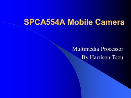 SPCA554A Mobile Camera Multimedia Processor By Harrison Tsou.