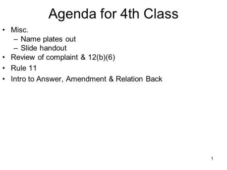 1 Agenda for 4th Class Misc. –Name plates out –Slide handout Review of complaint & 12(b)(6) Rule 11 Intro to Answer, Amendment & Relation Back.