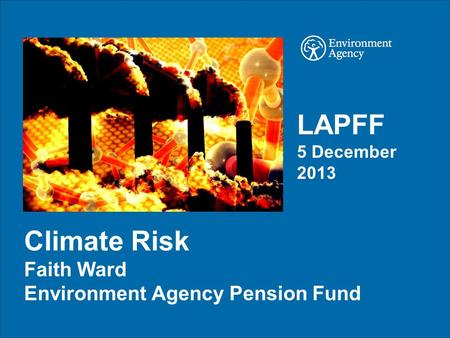 Climate Risk Faith Ward Environment Agency Pension Fund LAPFF 5 December 2013.