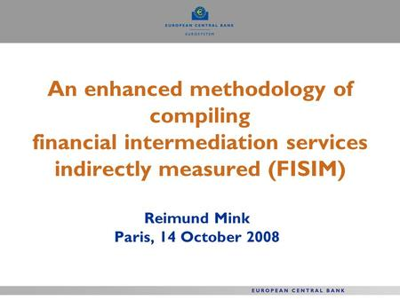 An enhanced methodology of compiling financial intermediation services indirectly measured (FISIM) Reimund Mink Paris, 14 October 2008.