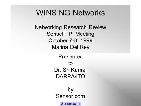 SenseIT: Networking 1 Sensor.com WINS NG Networks Networking Research Review SenseIT PI Meeting October 7-8, 1999 Marina Del Rey Presented to Dr. Sri Kumar.