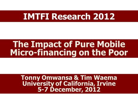 IMTFI Research 2012 The Impact of Pure Mobile Micro-financing on the Poor Tonny Omwansa & Tim Waema University of California, Irvine 5-7 December, 2012.