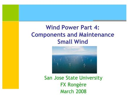 Wind Power Part 4: Components and Maintenance Small Wind San Jose State University FX Rongère March 2008.