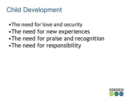 Child Development The need for love and security The need for new experiences The need for praise and recognition The need for responsibility.
