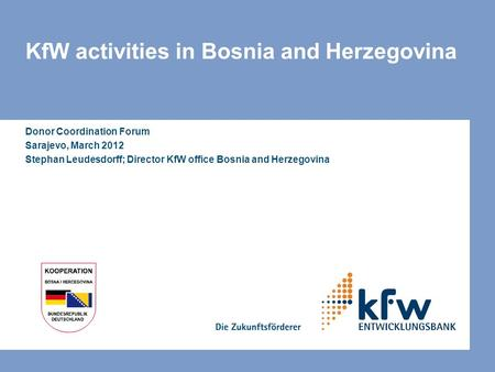 KfW activities in Bosnia and Herzegovina Donor Coordination Forum Sarajevo, March 2012 Stephan Leudesdorff; Director KfW office Bosnia and Herzegovina.