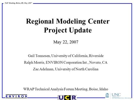 TAF Meeting, Boise, ID, May 2007 Regional Modeling Center Project Update May 22, 2007 Gail Tonnesen, University of California, Riverside Ralph Morris,