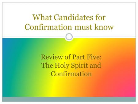 What Candidates for Confirmation must know Review of Part Five: The Holy Spirit and Confirmation.
