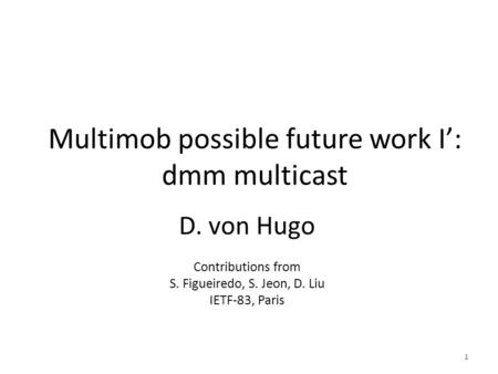 Multimob possible future work I': dmm multicast D. von Hugo Contributions from S. Figueiredo, S. Jeon, D. Liu IETF-83, Paris 1.
