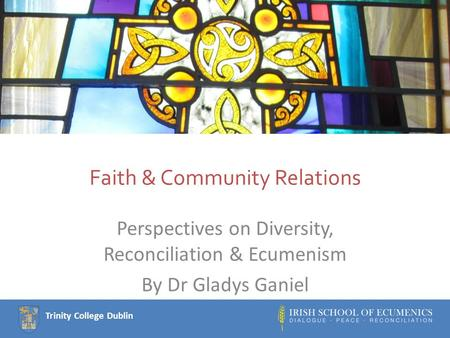 Trinity College Dublin Faith & Community Relations Perspectives on Diversity, Reconciliation & Ecumenism By Dr Gladys Ganiel.