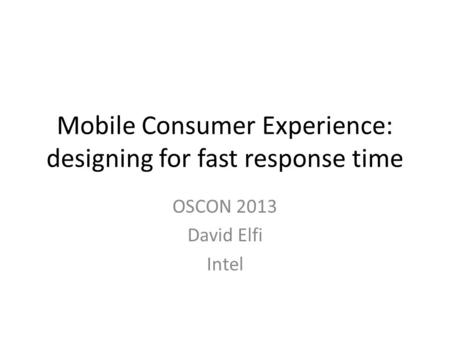Mobile Consumer Experience: designing for fast response time OSCON 2013 David Elfi Intel.