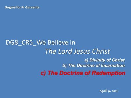 DG8_CR5_We Believe in The Lord Jesus Christ Dogma for Pr-Servants April 9, 2011 a) Divinity of Christ b) The Doctrine of Incarnation c) The Doctrine of.