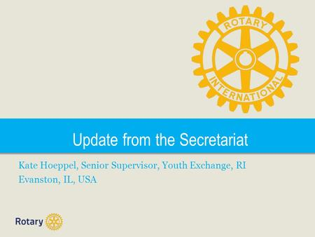 Update from the Secretariat Kate Hoeppel, Senior Supervisor, Youth Exchange, RI Evanston, IL, USA.