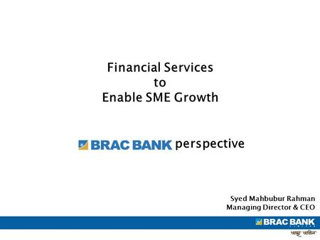 Financial Services to Enable SME Growth Syed Mahbubur Rahman Managing Director & CEO perspective.