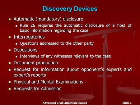 Advanced Civil Litigation Class 8Slide 1 Discovery Devices Automatic (mandatory) disclosure Automatic (mandatory) disclosure Rule 26 requires the automatic.