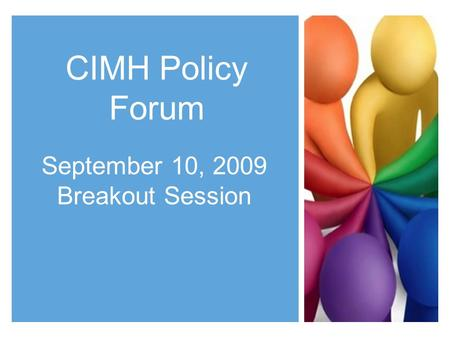 CIMH Policy Forum September 10, 2009 Breakout Session.