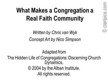 © claripics.com What Makes a Congregation a Real Faith Community Written by Chris van Wyk Concept Art by Nico Simpson Adapted from The Hidden Life of Congregations: