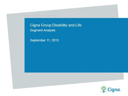 F O R I N T E R N A L U S E O N L Y Cigna Group Disability and Life Segment Analysis September 11, 2013.