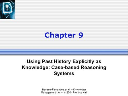 Becerra-Fernandez, et al. -- Knowledge Management 1/e -- © 2004 Prentice Hall Chapter 9 Using Past History Explicitly as Knowledge: Case-based Reasoning.