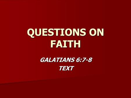 QUESTIONS ON FAITH GALATIANS 6:7-8 TEXT. FAITH Who chooses the course you will take in your life? Who chooses the course you will take in your life? –Rom.