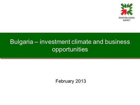 Bulgaria – investment climate and business opportunities February 2013.