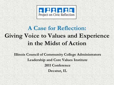 A Case for Reflection: Giving Voice to Values and Experience in the Midst of Action Illinois Council of Community College Administrators Leadership and.