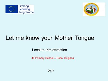 Let me know your Mother Tongue 46 Primary School – Sofia,Bulgaria Local tourist attraction 2013.