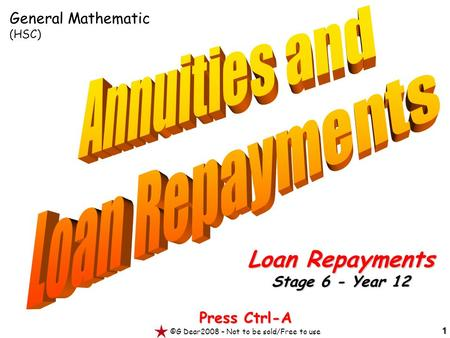 1 Press Ctrl-A ©G Dear2008 – Not to be sold/Free to use Loan Repayments Stage 6 - Year 12 General Mathematic (HSC)