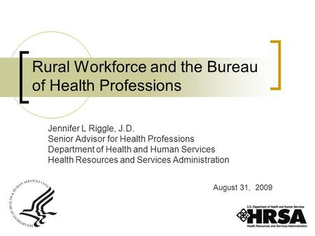 Rural Workforce and the Bureau of Health Professions Jennifer L Riggle, J.D. Senior Advisor for Health Professions Department of Health and Human Services.