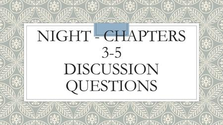 "NIGHT - CHAPTERS 3-5 DISCUSSION QUESTIONS. CHAPTER 3 ◦Re-read the first part of page 32 (""Never shall I forget…""). Discuss the motif of night, both in."