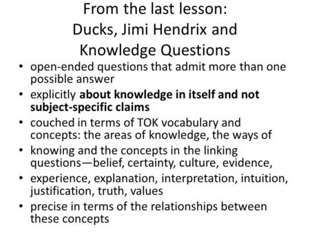 From the last lesson: Ducks, Jimi Hendrix and Knowledge Questions open-ended questions that admit more than one possible answer explicitly about knowledge.