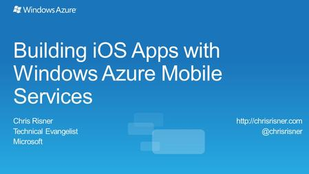 Building iOS Apps with Windows Azure Mobile Services Chris Risner Technical Evangelist Microsoft