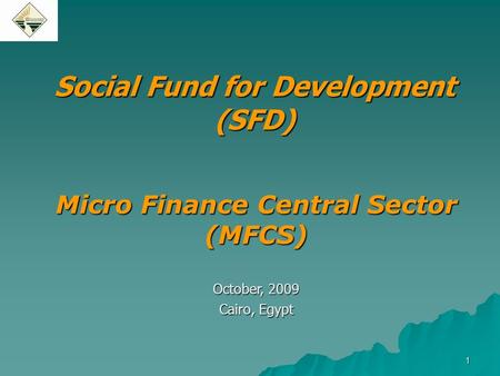 1 Social Fund for Development (SFD) Micro Finance Central Sector (MFCS) October, 2009 Cairo, Egypt.